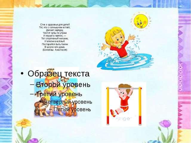 Стих о здоровье для детей Тот, кто с солнышком встаёт, Делает зарядку, Чистит...