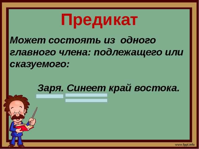 Предикат Может состоять из одного главного члена: подлежащего или сказуемого:...