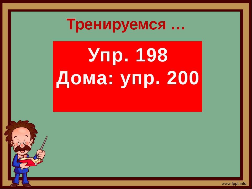 Тренируемся … Упр. 198 Дома: упр. 200