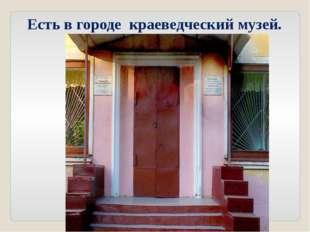 Есть в городе краеведческий музей.