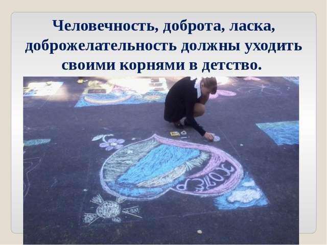 Человечность, доброта, ласка, доброжелательность должны уходить своими корням...
