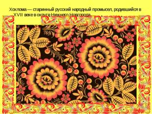 Хохлома — старинный русский народный промысел, родившийся в XVII веке в округ
