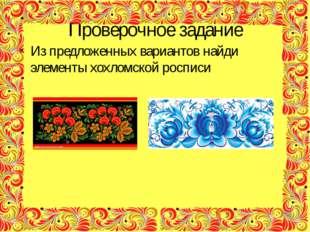 Проверочное задание Из предложенных вариантов найди элементы хохломской росписи