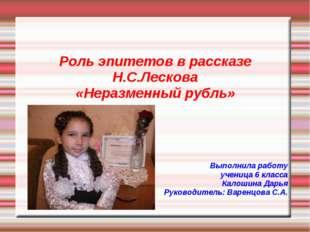 Роль эпитетов в рассказе Н.С.Лескова «Неразменный рубль» Выполнила работу уч