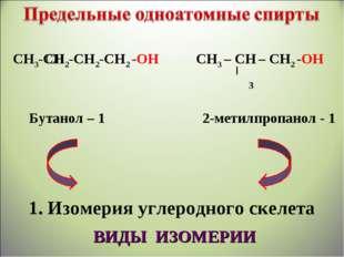 СН3-СН2-СН2-СН2 -ОН СН3 – СН – СН2 -ОН Бутанол – 1 2-метилпропанол - 1 1. Изо
