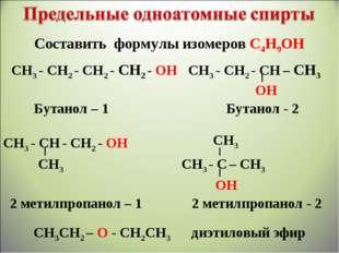 СН3 - СН2 - СН2 - СН2 - ОН СН3 - СН2 - СН – СН3 ОН Бутанол – 1 Бутанол - 2 СН
