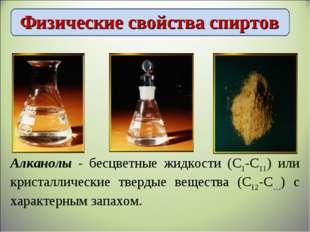 Физические свойства спиртов Алканолы - бесцветные жидкости (С1-С11) или крист