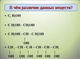 В чём различие данных веществ? С2 Н5ОН С Н2ОН - СН2ОН С Н2ОН - СН - С Н2ОН  