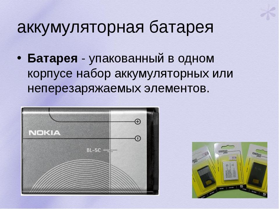 аккумуляторная батарея Батарея- упакованный в одном корпусе набор аккумулято...