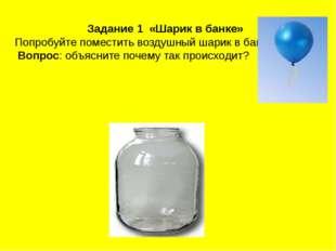 Задание 1 «Шарик в банке» Попробуйте поместить воздушный шарик в банку. Вопро