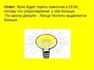Ответ: Ярче будет гореть лампочка в 25 Вт., потому что сопротивление у нёё бо