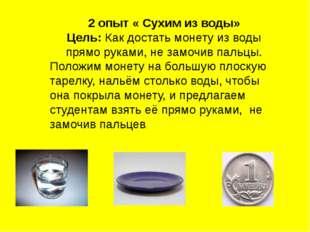 2 опыт « Сухим из воды» Цель: Как достать монету из воды прямо руками, не зам