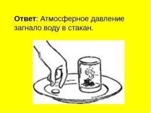 Ответ: Атмосферное давление загнало воду в стакан.