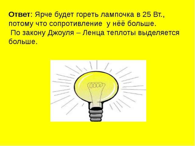 Ответ: Ярче будет гореть лампочка в 25 Вт., потому что сопротивление у нёё бо...