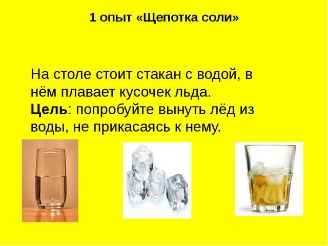 1 опыт «Щепотка соли» На столе стоит стакан с водой, в нём плавает кусочек ль...