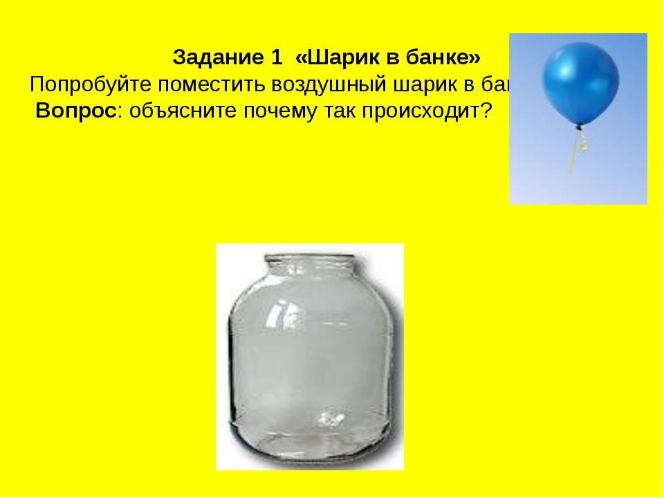 Задание 1 «Шарик в банке» Попробуйте поместить воздушный шарик в банку. Вопро...