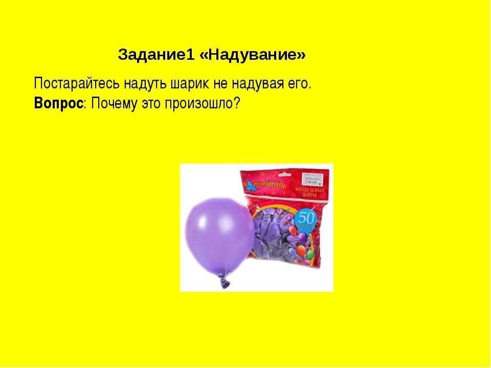Задание1 «Надувание» Постарайтесь надуть шарик не надувая его. Вопрос: Почему...