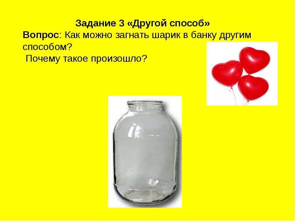 Задание 3 «Другой способ» Вопрос: Как можно загнать шарик в банку другим спос...