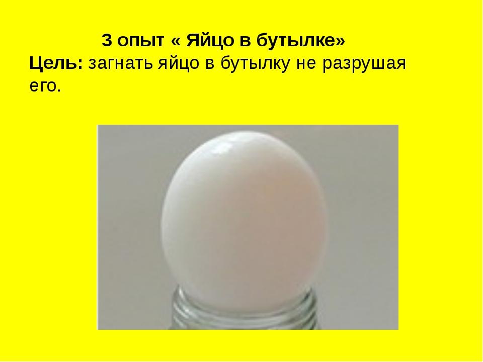 3 опыт « Яйцо в бутылке» Цель: загнать яйцо в бутылку не разрушая его.
