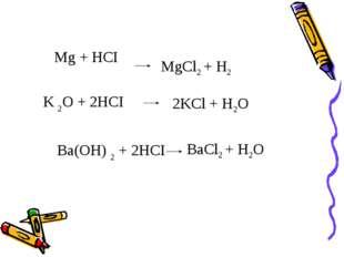 Mg + HCI  K 2О + 2HCI Ba(ОH) 2 + 2HCI BaCl2 + H2O 2KCl + H2O MgCl2 + H2