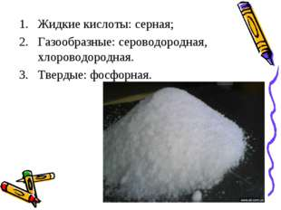 Жидкие кислоты: серная; Газообразные: сероводородная, хлороводородная. Тверды