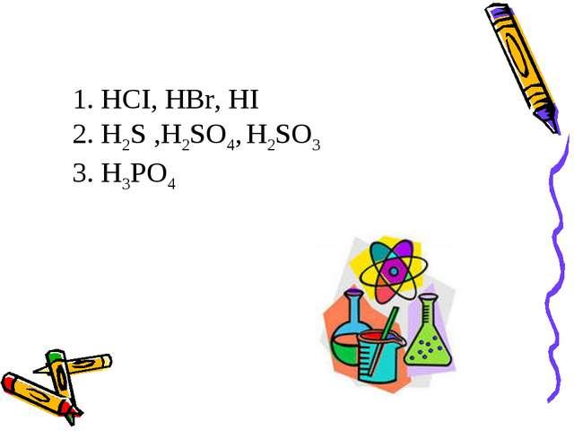 1. HCI, НВr, HI  2. H2S ,H2SO4, H2SO3 3. Н3РO4