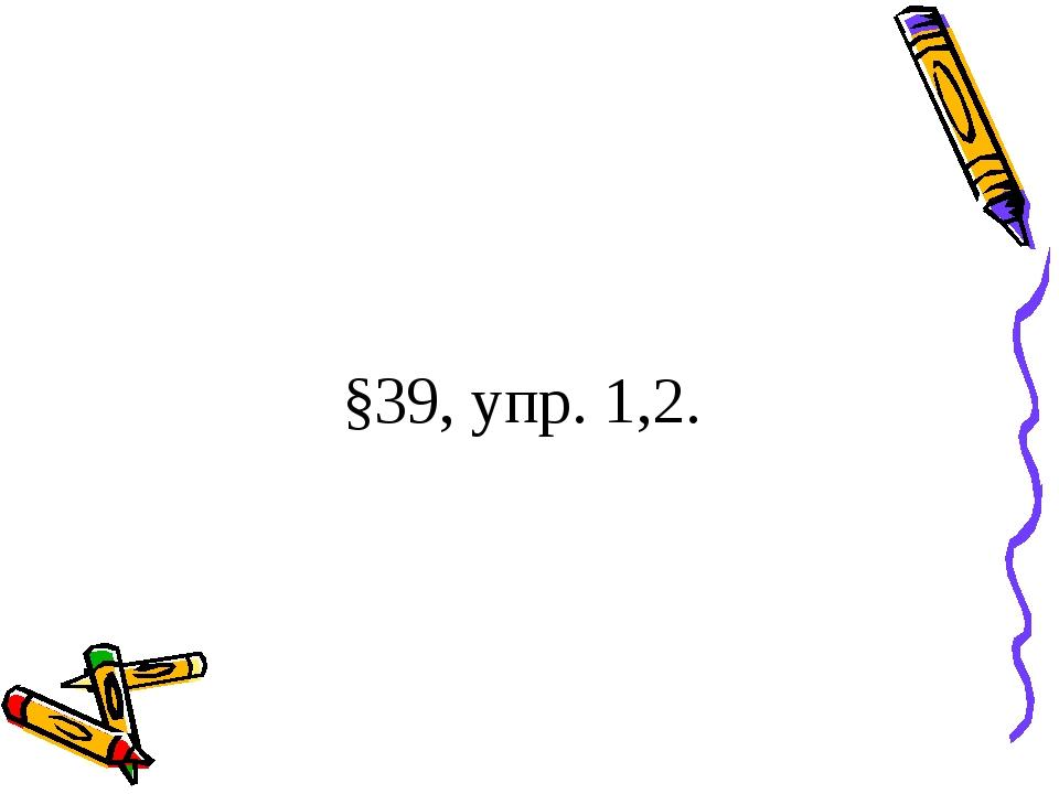 §39, упр. 1,2.