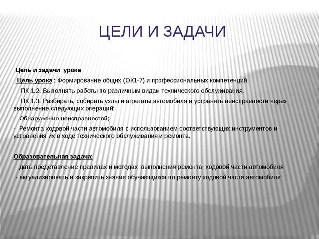 ЦЕЛИ И ЗАДАЧИ  Цель и задачи урока Цель урока : Формирование общих (ОК1-7) и...