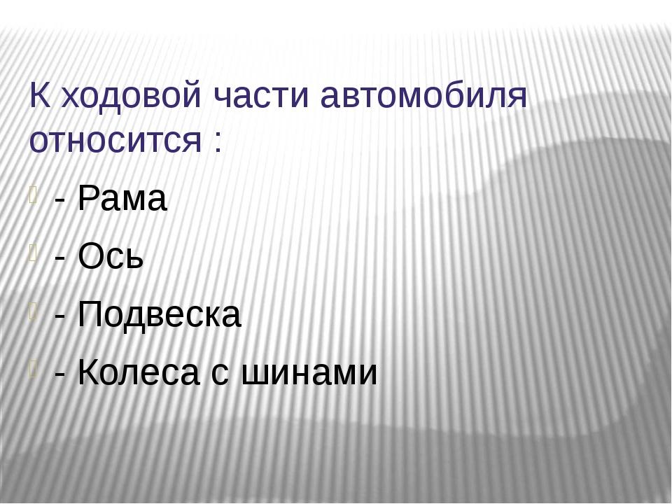 К ходовой части автомобиля относится : - Рама - Ось - Подвеска - Колеса с шин...