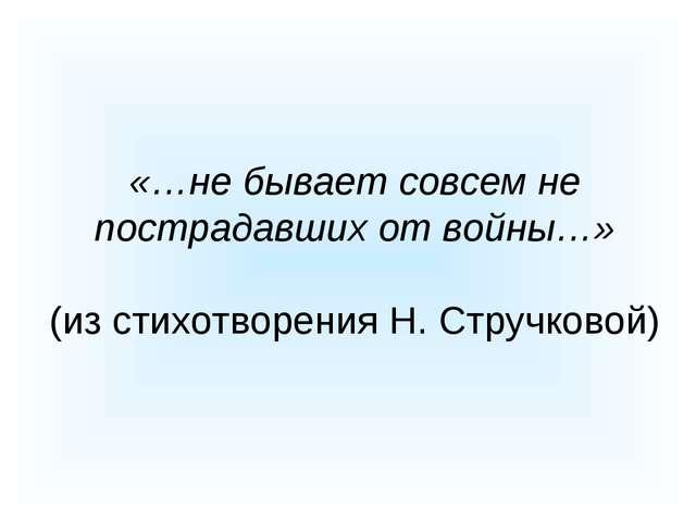 «…не бывает совсем не пострадавших от войны…» (из стихотворения Н. Стручковой)