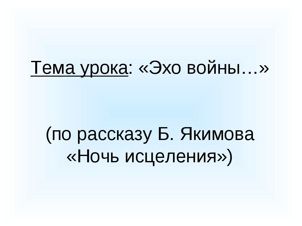 Тема урока: «Эхо войны…» (по рассказу Б. Якимова «Ночь исцеления»)