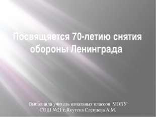 Посвящяется 70-летию снятия обороны Ленинграда Выполнила учитель начальных кл