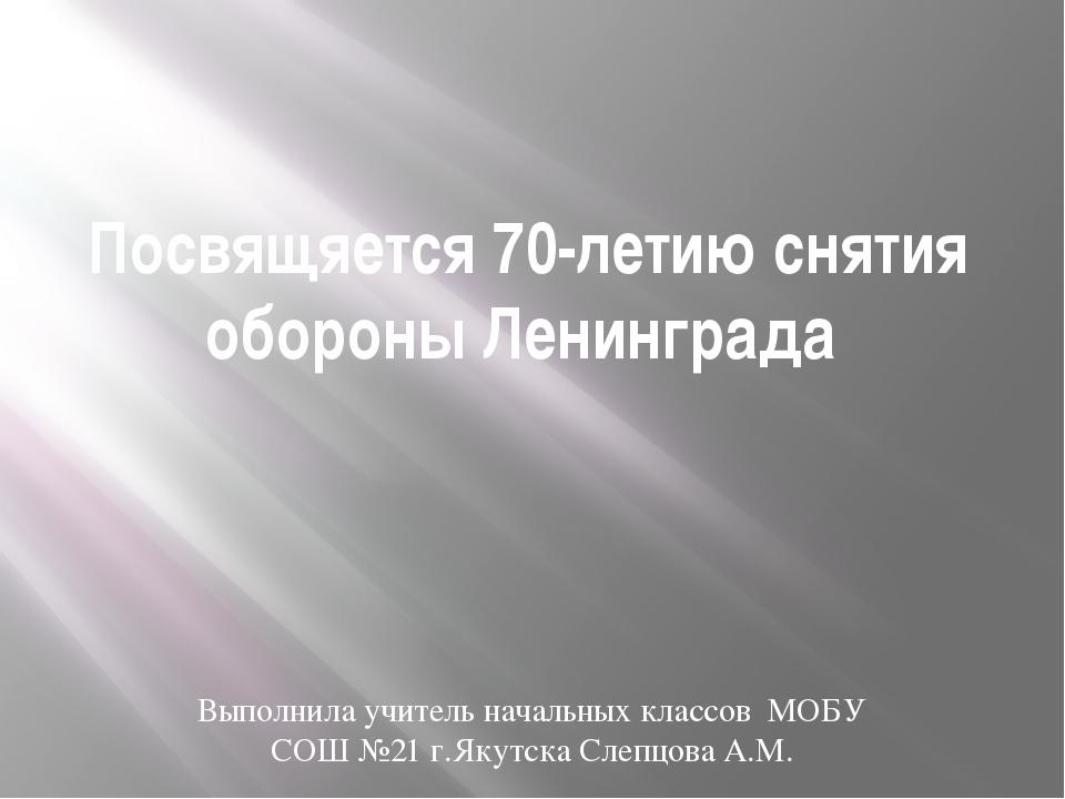 Посвящяется 70-летию снятия обороны Ленинграда Выполнила учитель начальных кл...