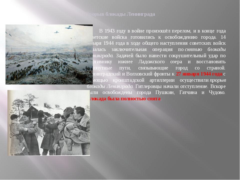 Прорыв блокады Ленинграда В 1943 году в войне произошёл перелом, и в конце го...