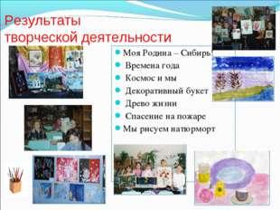 Результаты творческой деятельности Моя Родина – Сибирь! Времена года Космос и