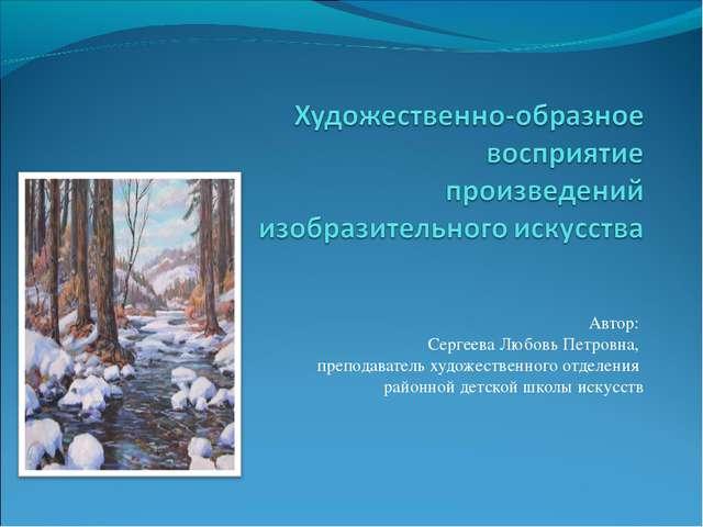 Автор: Сергеева Любовь Петровна, преподаватель художественного отделения рай...