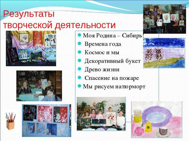 Результаты творческой деятельности Моя Родина – Сибирь! Времена года Космос и...
