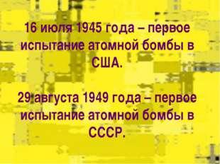 16 июля 1945 года – первое испытание атомной бомбы в США.  29 августа 1949 го
