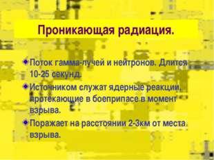 Проникающая радиация. Поток гамма-лучей и нейтронов. Длится 10-25 секунд. И