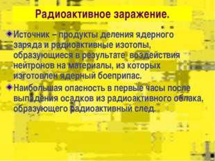 Радиоактивное заражение. Источник – продукты деления ядерного заряда и радио