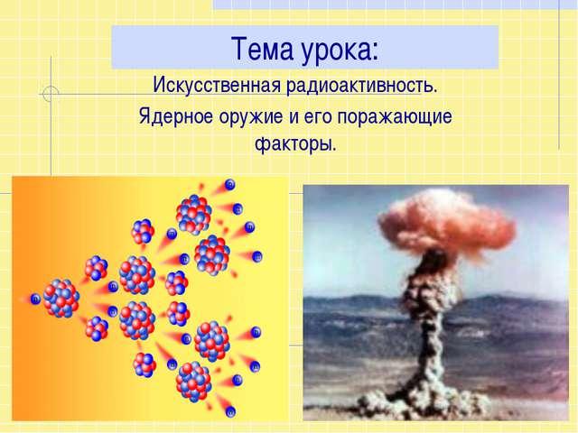 Тема урока: Искусственная радиоактивность. Ядерное оружие и его поражающие...
