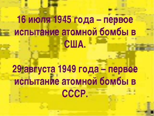 16 июля 1945 года – первое испытание атомной бомбы в США.  29 августа 1949 го...