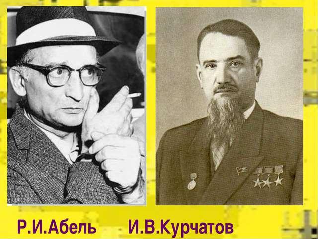 Р.И.Абель       И.В.Курчатов
