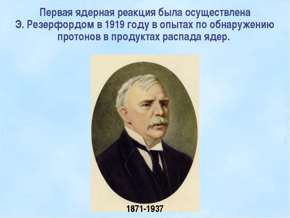 Первая ядерная реакция была осуществлена Э.Резерфордом в 1919году...
