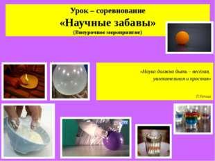 Урок – соревнование «Научные забавы» (Внеурочное мероприятие) «Наука должна б