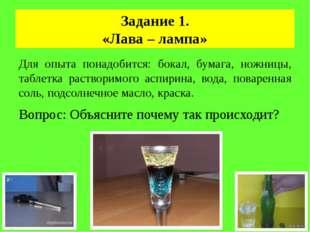 Задание 1. «Лава – лампа» Для опыта понадобится: бокал, бумага, ножницы, табл