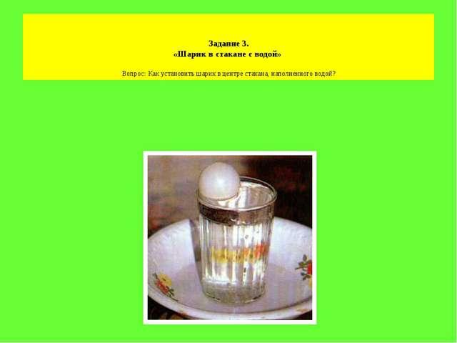 Задание 3. «Шарик в стакане с водой» Вопрос: Как установить шарик в центре с...