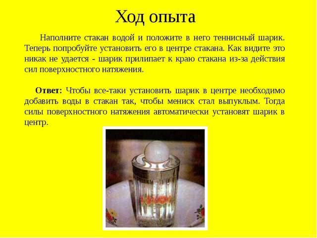 Ход опыта Наполните стакан водой и положите в него теннисный шарик. Теперь по...