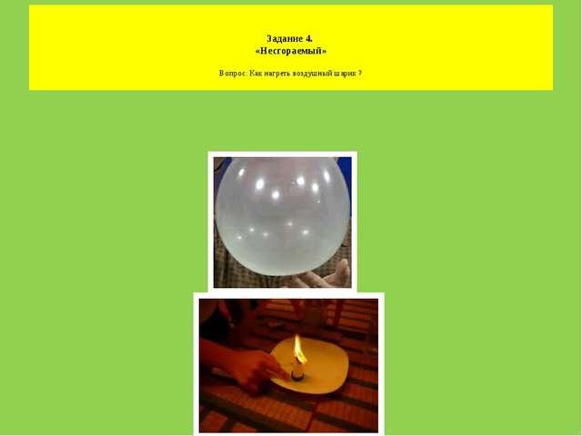 Задание 4. «Несгораемый» Вопрос: Как нагреть воздушный шарик ?