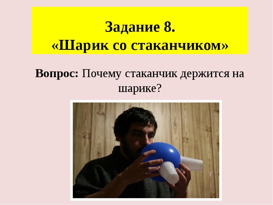 Задание 8. «Шарик со стаканчиком» Вопрос: Почему стаканчик держится на шарике?
